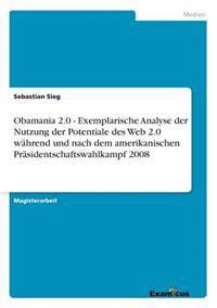 Obamania 2.0 - Exemplarische Analyse Der Nutzung Der Potentiale Des Web 2.0 Wahrend Und Nach Dem Amerikanischen Prasidentschaftswahlkampf 2008