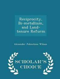 Reciprocity, Bi-Metallism, and Land-Tenure Reform - Scholar's Choice Edition