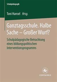Ganztagsschule. Halbe Sache - Grosser Wurf?: Schulpadagogische Betrachtung Eines Bildungspolitischen Interventionsprogramms