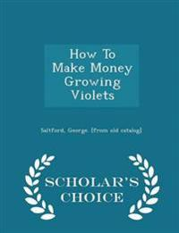 How to Make Money Growing Violets - Scholar's Choice Edition