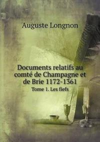 Documents Relatifs Au Comte de Champagne Et de Brie 1172-1361 Tome 1. Les Fiefs