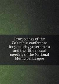 Proceedings of the Columbus Conference for Good City Government and the Fifth Annual Meeting of the National Municipal League