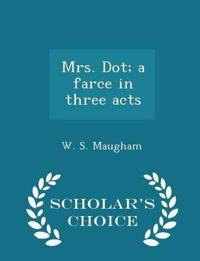 Mrs. Dot; A Farce in Three Acts - Scholar's Choice Edition