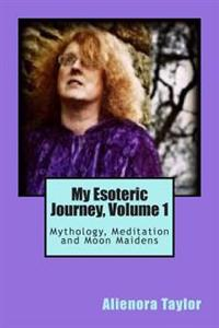 My Esoteric Journey, Volume 1: Mythology, Meditation and Moon Maidens