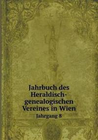 Jahrbuch Des Heraldisch-Genealogischen Vereines in Wien Jahrgang 8