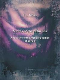Shores of the Polar Sea a Narrative of the Arctic Expedition of 1875-6