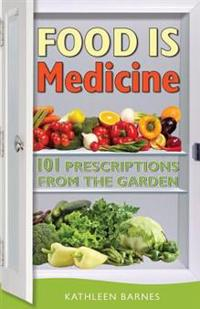 Food Is Medicine: 101 Prescriptions from the Garden