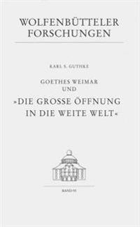 Goethes Weimar Und 'die Grosse Offnung in Die Weite Welt'