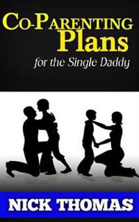 Co-Parenting Plans for the Single Daddy: The Ultimate Guide to Parenting Your Child with the Ex-Wife