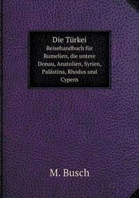 Die Turkei; Reisehandbuch Fur Rumelien, Die Untere Donau, Anatolien, Syrien, Palastina, Rhodus Und Cypern