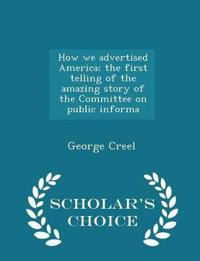 How We Advertised America; The First Telling of the Amazing Story of the Committee on Public Informa - Scholar's Choice Edition