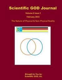 Scientific God Journal Volume 6 Issue 2: The Nature of Physical & Non-Physical Reality
