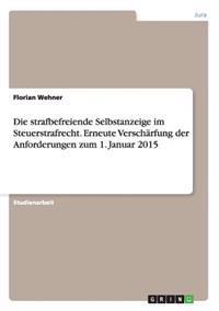 Die Strafbefreiende Selbstanzeige Im Steuerstrafrecht. Erneute Verscharfung Der Anforderungen Zum 1. Januar 2015