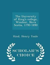 The University of King's College, Windsor, Nova Scotia, 1790-1890 - Scholar's Choice Edition