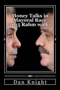 Money Talks in Mayoral Race 2015 Rahm Walks: Rahm Emmanuel Is Headed for a Easy Victory Walking and Garcia Will Runoff