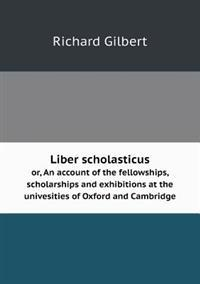 Liber Scholasticus Or, an Account of the Fellowships, Scholarships and Exhibitions at the Univesities of Oxford and Cambridge