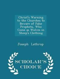 Christ's Warning to the Churches to Beware of False Prophets, Who Come as Wolves in Sheep's Clothing - Scholar's Choice Edition