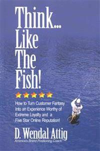 Think... Like the Fish!: How to Turn Customer Fantasy Into an Experience Worthy of Customers Loyalty and a Five Star Online Reputation!