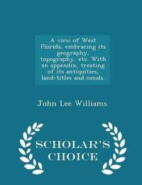 A View of West Florida, Embracing Its Geography, Topography, Etc. with an Appendix, Treating of Its Antiquities, Land-Titles and Canals. - Scholar's Choice Edition