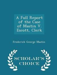 A Full Report of the Case of Mastin V. Escott, Clerk - Scholar's Choice Edition