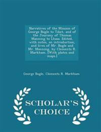 Narratives of the Mission of George Bogle to Tibet, and of the Journey of Thomas Manning to Lhasa. Edited, with Notes, an Introduction, and Lives of Mr. Bogle and Mr. Manning, by Clements R. Markham. [With Plates and Maps.] - Scholar's Choice Edition