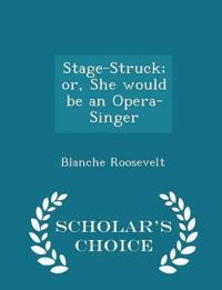 Stage-Struck; Or, She Would Be an Opera-Singer - Scholar's Choice Edition