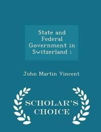 State and Federal Government in Switzerland; - Scholar's Choice Edition