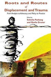 Roots and Routes of Displacement and Trauma: From Analysis to Advocacy and Policy to Practice