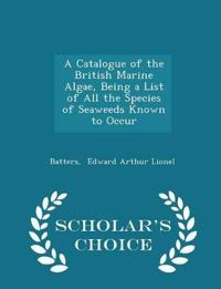 A Catalogue of the British Marine Algae, Being a List of All the Species of Seaweeds Known to Occur - Scholar's Choice Edition
