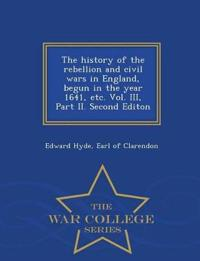 The History of the Rebellion and Civil Wars in England, Begun in the Year 1641, Etc. Vol. III, Part II. Second Editon - War College Series