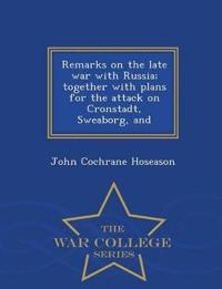 Remarks on the Late War with Russia; Together with Plans for the Attack on Cronstadt, Sweaborg, and - War College Series