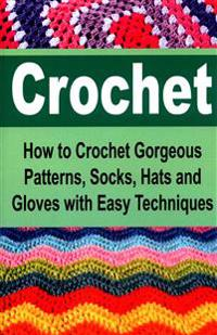 Crochet: How to Crochet Gorgeous Patterns, Socks, Hats and Gloves with Easy Techniques: Crochet, Crochet for Beginners, How to