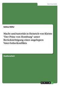 """Macht Und Autoritat in Heinrich Von Kleists """"Der Prinz Von Homburg"""" Unter Berucksichtigung Eines Angelegten Vater-Sohn-Konflikts"""