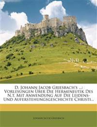 D. Johann Jacob Griesbach's ...: Vorlesungen Über Die Hermeneutik Des N.t. Mit Anwendung Auf Die Leidens- Und Auferstehungsgeschichte Christi...