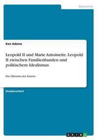 Leopold II und Marie Antoinette. Leopold II zwischen Familienbanden und politischem Idealismus