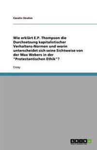 Wie Erklart E.P. Thompson Die Durchsetzung Kapitalistischer Verhaltens-Normen Und Worin Unterscheidet Sich Seine Sichtweise Von Der Max Webers in Der