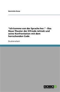 Ich Komme Von Der Sprache Her. - Das Neue Theater Der Elfriede Jelinek Und Seine Konfrontation Mit Dem Herrschenden Code
