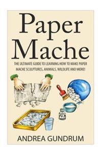 Paper Mache: The Ultimate Guide to Learning How to Make Paper Mache Sculptures, Animals, Wildlife and More!