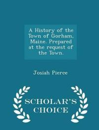 A History of the Town of Gorham, Maine. Prepared at the Request of the Town. - Scholar's Choice Edition