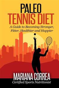 Paleo Tennis Diet: A Guide to Becoming Stronger, Fitter, Healthier and Happier