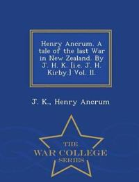 Henry Ancrum. a Tale of the Last War in New Zealand. by J. H. K. [I.E. J. H. Kirby.] Vol. II. - War College Series