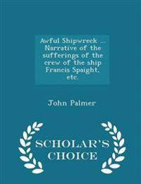 Awful Shipwreck ... Narrative of the Sufferings of the Crew of the Ship Francis Spaight, Etc. - Scholar's Choice Edition