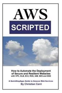 Aws Scripted: How to Automate the Deployment of Secure and Resilient Websites with Amazon Web Services Vpc, Elb, Ec2, Rds, Iam, Ses
