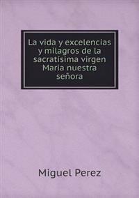 La Vida y Excelencias y Milagros de La Sacratisima Virgen Maria Nuestra Senora