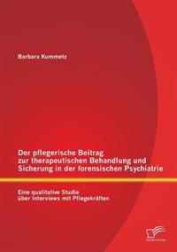Der Pflegerische Beitrag Zur Therapeutischen Behandlung Und Sicherung in Der Forensischen Psychiatrie: Eine Qualitative Studie Uber Interviews Mit Pfl