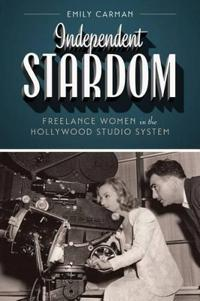 Independent Stardom: Freelance Women in the Hollywood Studio System