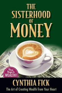 The Sisterhood of Money: The Art of Creating Wealth from Your Heart