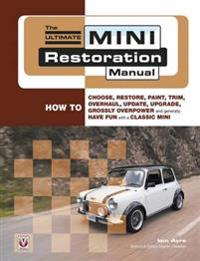 The Ultimate Mini Restoration Manual: How to Choose, Restore, Paint, Trim, Overhaul, Update, Upgrade, Grossly Overpower and Generally Have Fun with a