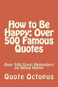 How to Be Happy: Over 500 Famous Quotes: Over 500 Great Reminders on Being Happy