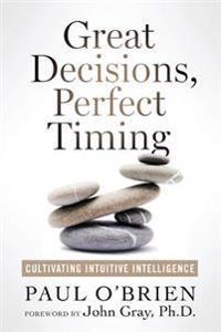 Great Decisions, Perfect Timing: Cultivating Intuitive Intelligence